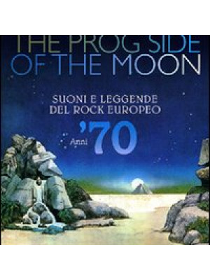 The prog side of the moon. Suoni e leggende del rock europeo. Anni '70. Ediz. illustrata