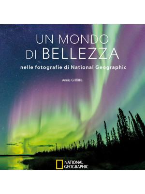 Un mondo di bellezza nelle fotografie di National Geographic. Ediz. illustrata