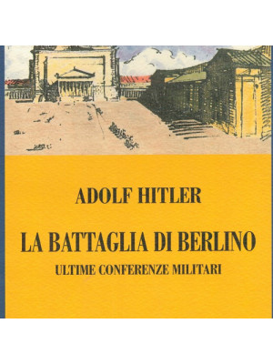 La battaglia di Berlino. Ultime conferenze militari